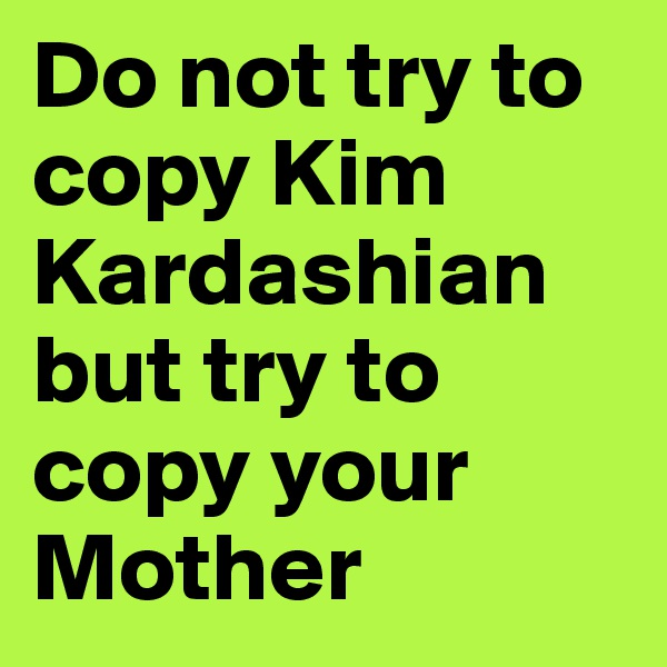 Do not try to copy Kim Kardashian but try to copy your Mother