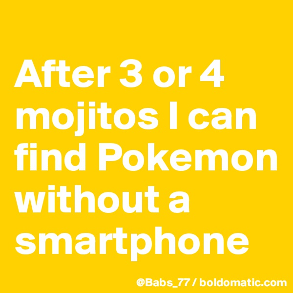After 3 or 4 mojitos I can find Pokemon without a smartphone