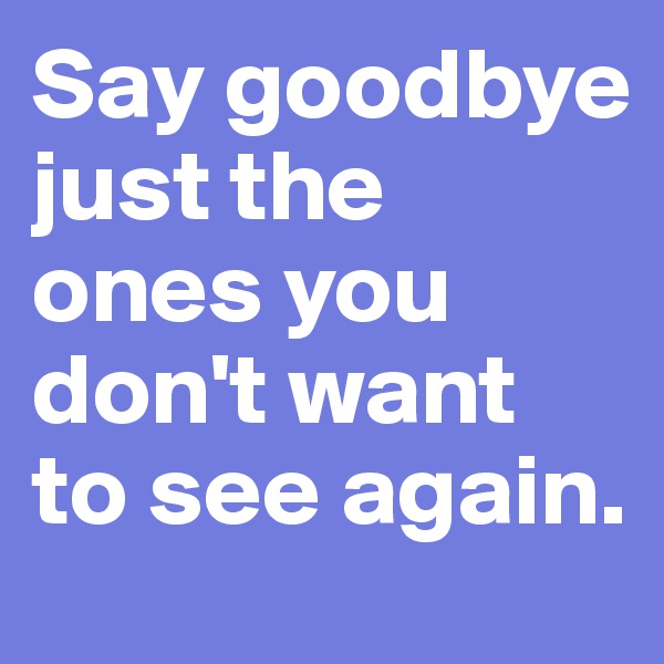 Say goodbye just the ones you don't want to see again.