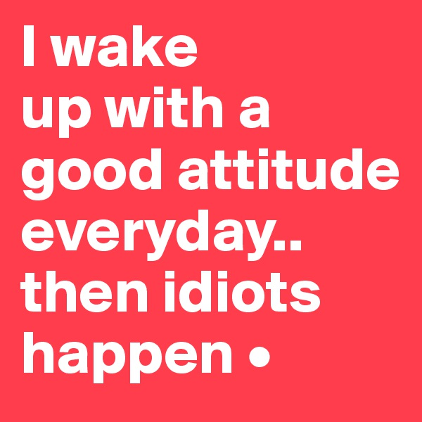 I wake up with a good attitude everyday.. then idiots happen •