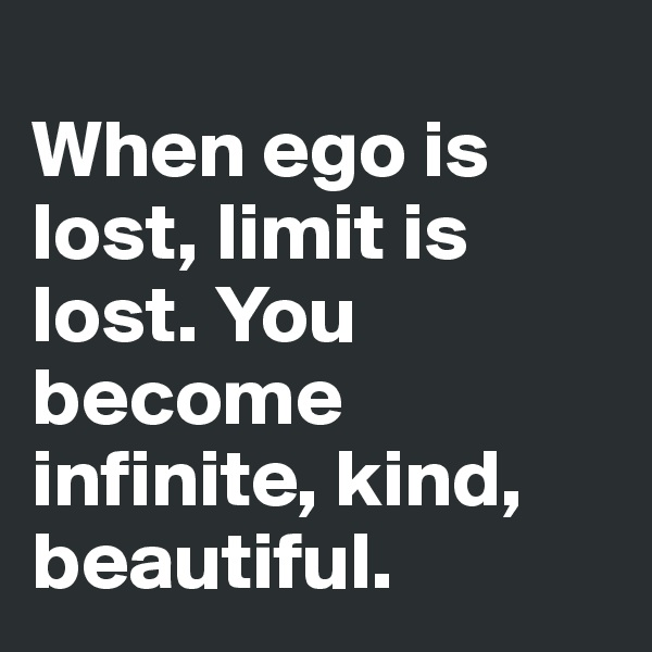When ego is lost, limit is lost. You become infinite, kind, beautiful.
