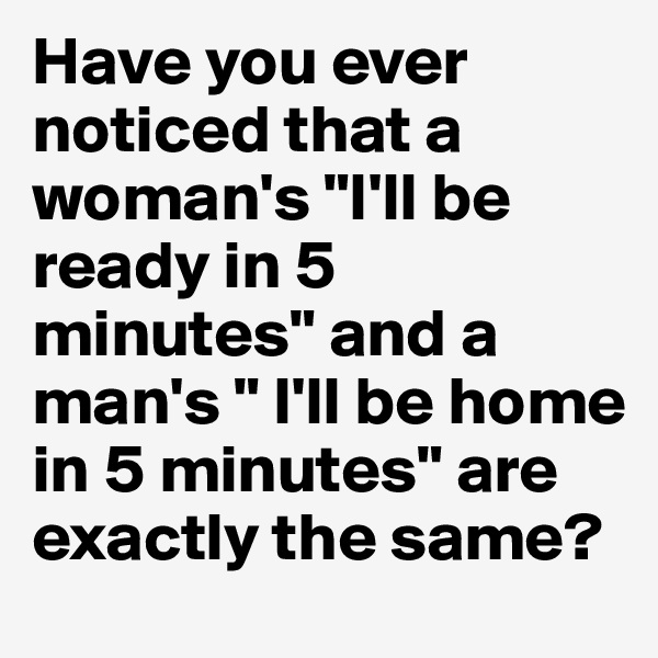 """Have you ever noticed that a woman's """"I'll be ready in 5 minutes"""" and a man's """" I'll be home in 5 minutes"""" are exactly the same?"""
