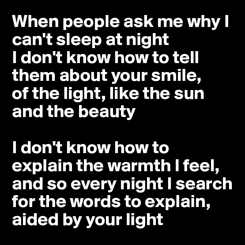 When people ask me why I can't sleep at night I don't know how to tell them about your smile, of the light, like the sun and the beauty  I don't know how to explain the warmth I feel, and so every night I search for the words to explain, aided by your light