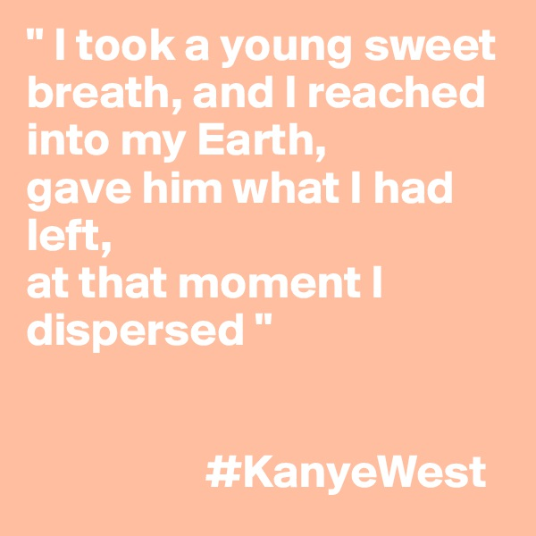 """ I took a young sweet breath, and I reached into my Earth, gave him what I had left, at that moment I dispersed ""                      #KanyeWest"