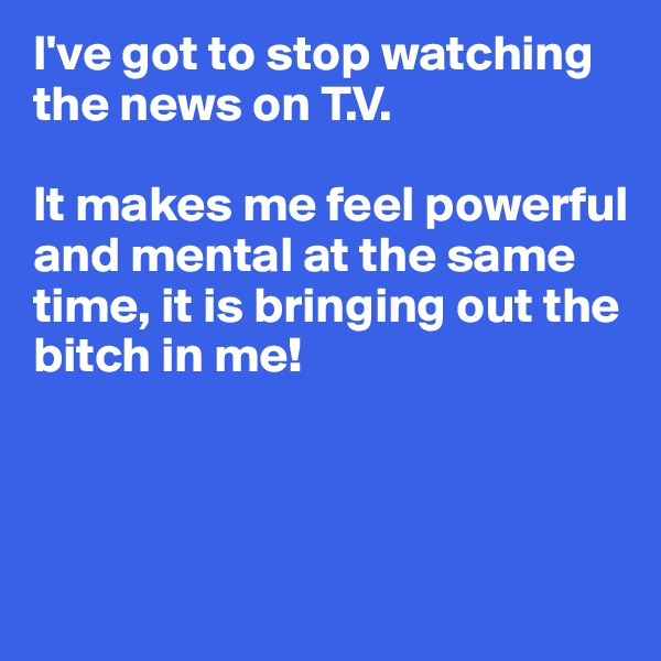 I've got to stop watching the news on T.V.  It makes me feel powerful and mental at the same time, it is bringing out the bitch in me!