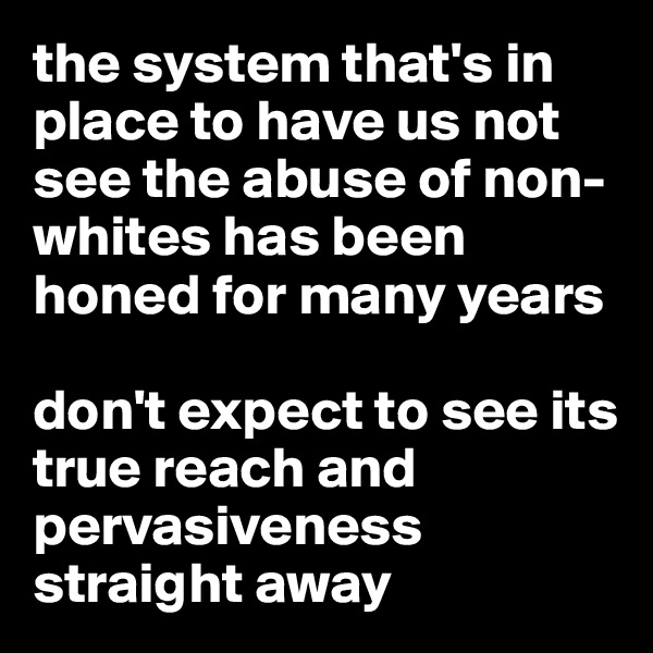 the system that's in place to have us not see the abuse of non-whites has been honed for many years  don't expect to see its true reach and pervasiveness straight away