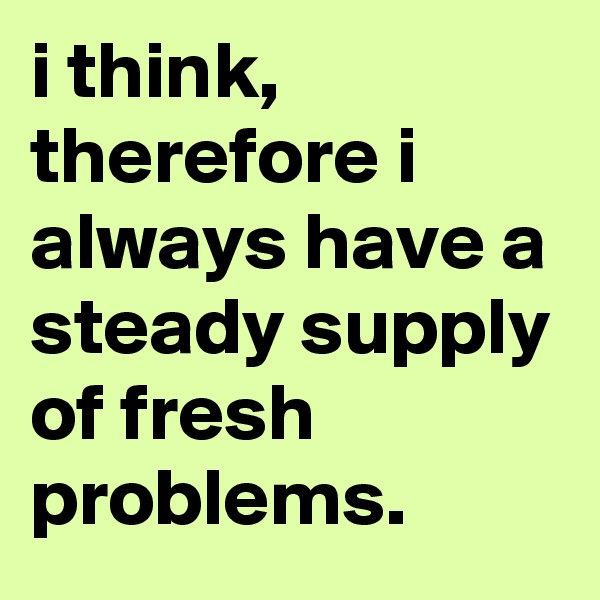 i think, therefore i always have a steady supply of fresh problems.