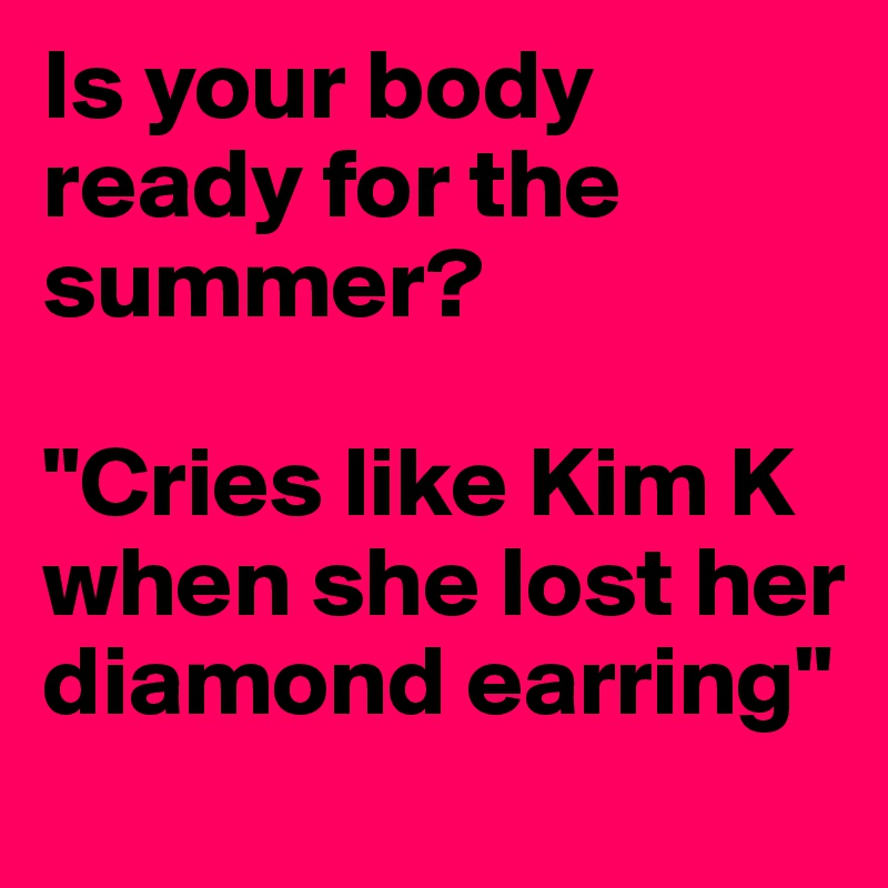 """Is your body ready for the summer?  """"Cries like Kim K when she lost her diamond earring"""""""