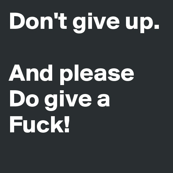 Don't give up.  And please Do give a Fuck!