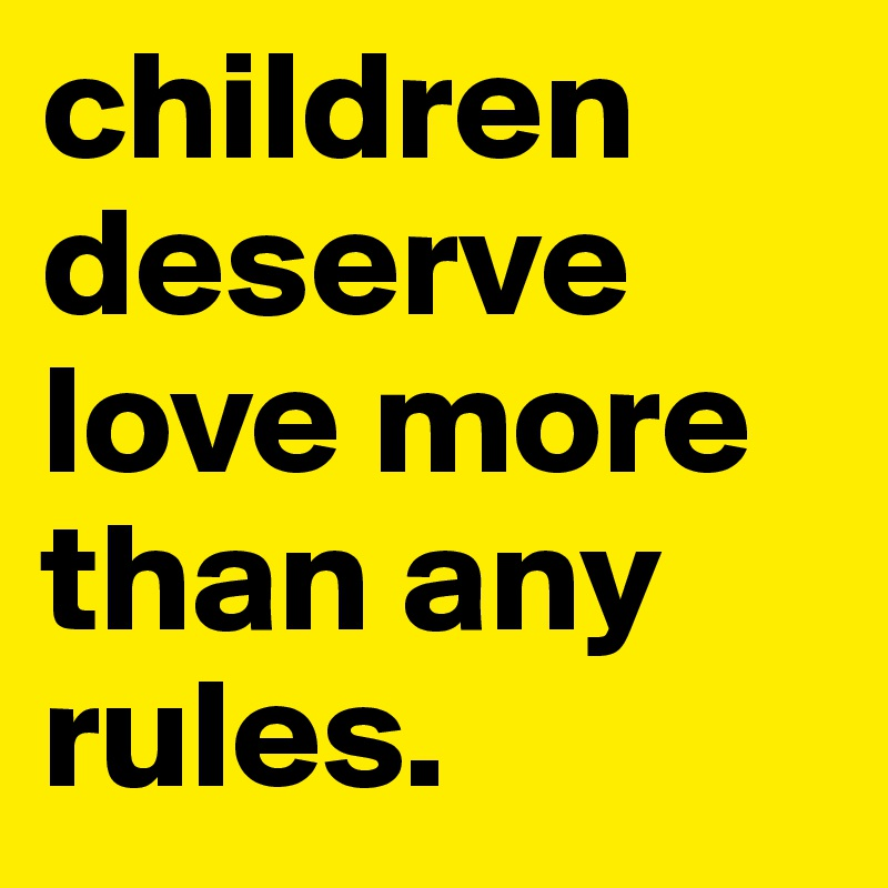 children deserve love more than any rules.