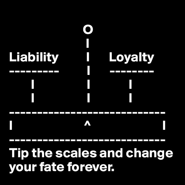 O                             l Liability          l       Loyalty ---------          l       --------         l                   l              l         l                   l              l ---------------------------- l                          ^                          l ---------------------------- Tip the scales and change your fate forever.