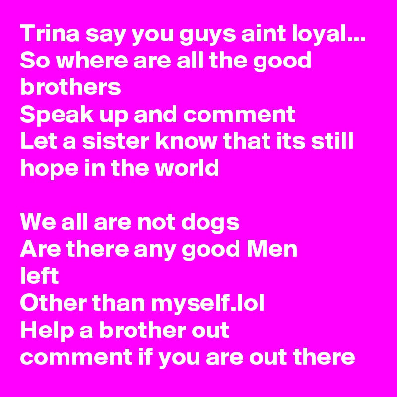 Trina say you guys aint loyal... So where are all the good brothers Speak up and comment Let a sister know that its still hope in the world  We all are not dogs Are there any good Men left Other than myself.lol Help a brother out comment if you are out there