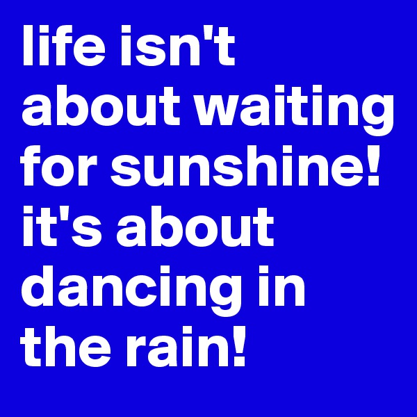 life isn't about waiting for sunshine! it's about dancing in the rain!