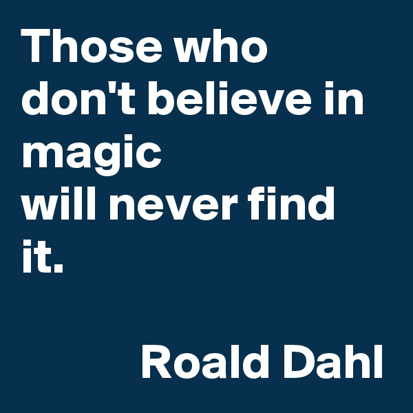 Those who don't believe in magic  will never find it.              Roald Dahl