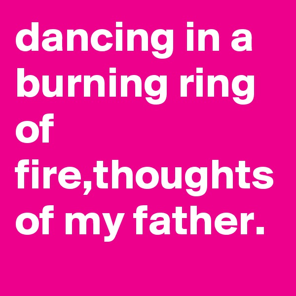 dancing in a burning ring of fire,thoughts of my father.