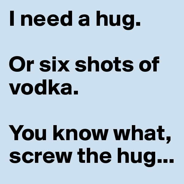I need a hug.   Or six shots of vodka.   You know what, screw the hug...