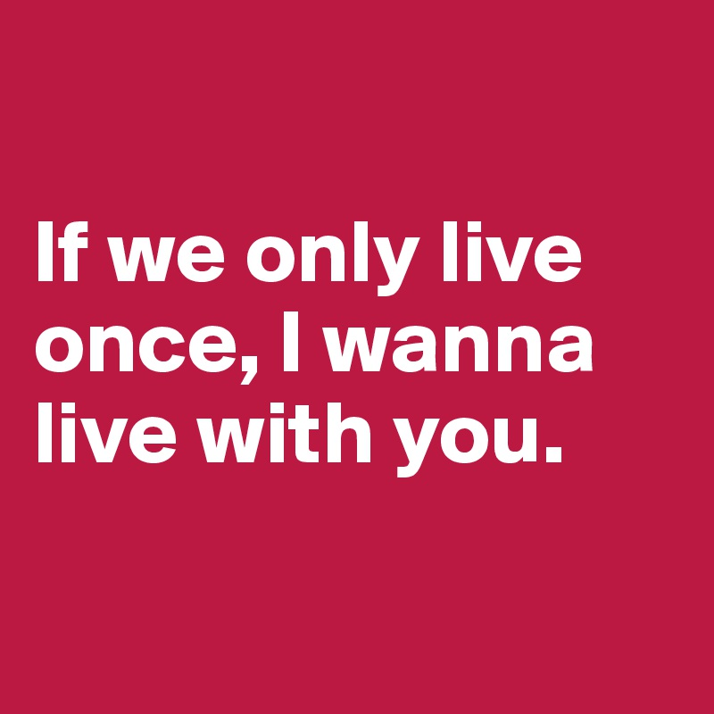 If we only live once, I wanna live with you.