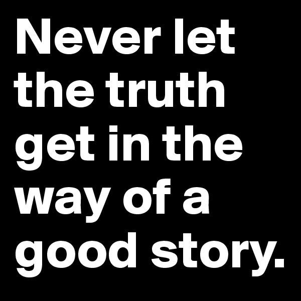 Never let the truth get in the way of a good story.