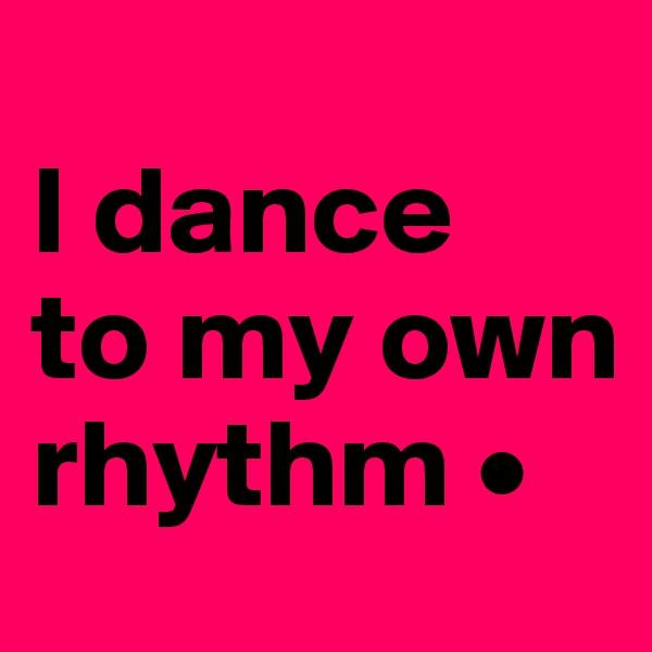 I dance to my own rhythm •