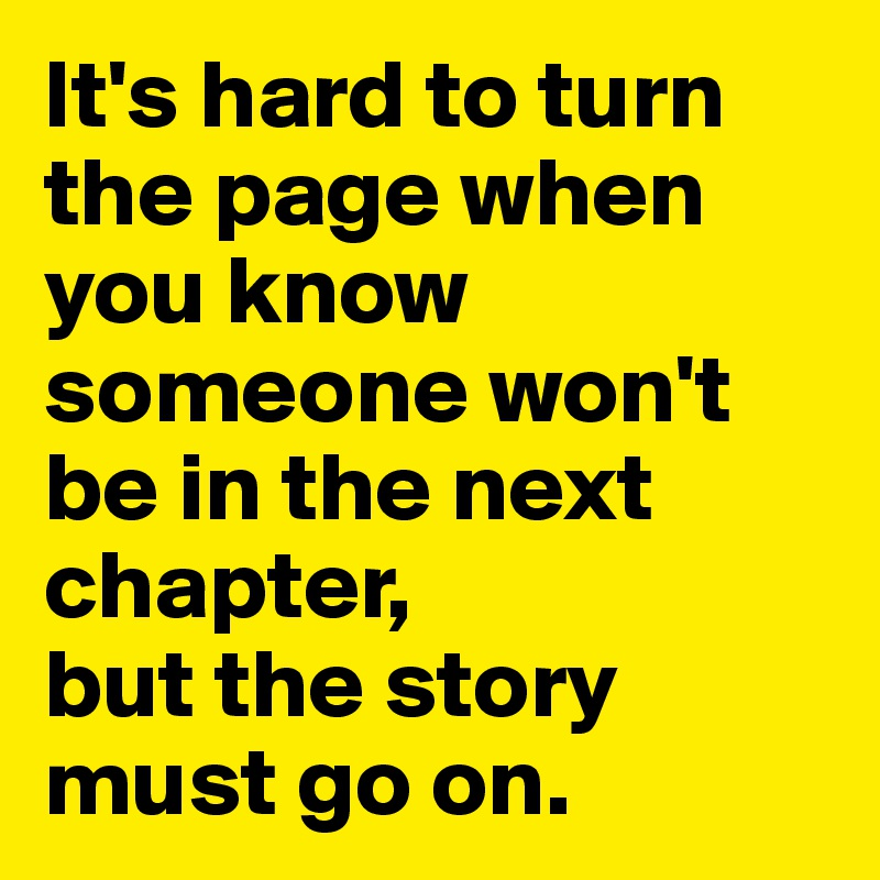 It's hard to turn the page when you know someone won't be in the next chapter,  but the story must go on.