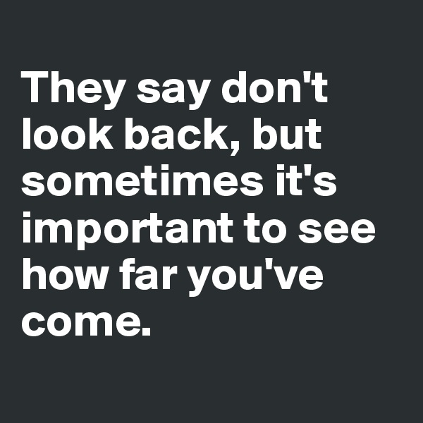 They say don't look back, but sometimes it's important to see how far you've come.