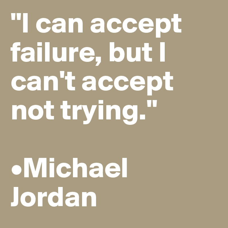 """I can accept failure, but I can't accept not trying.""  •Michael Jordan"