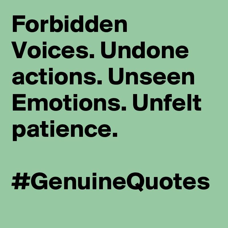 Forbidden Voices. Undone actions. Unseen Emotions. Unfelt patience.   #GenuineQuotes