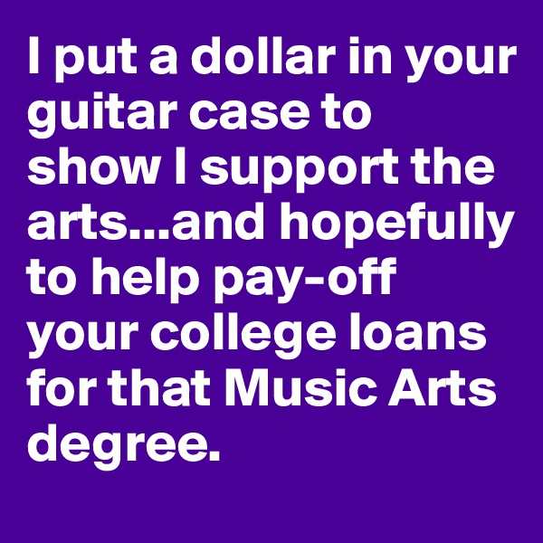 I put a dollar in your guitar case to show I support the arts...and hopefully to help pay-off your college loans for that Music Arts degree.