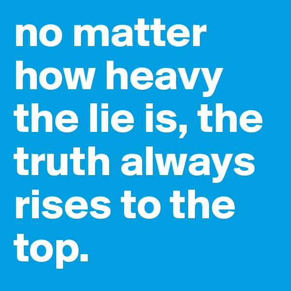 no matter how heavy the lie is, the truth always rises to the top.