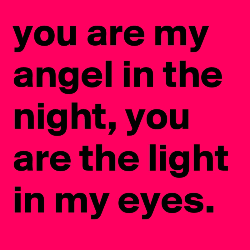 You Are My Angel In The Night You Are The Light In My Eyes Post