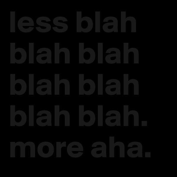 less blah blah blah blah blah blah blah.  more aha.