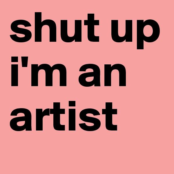 shut up i'm an artist