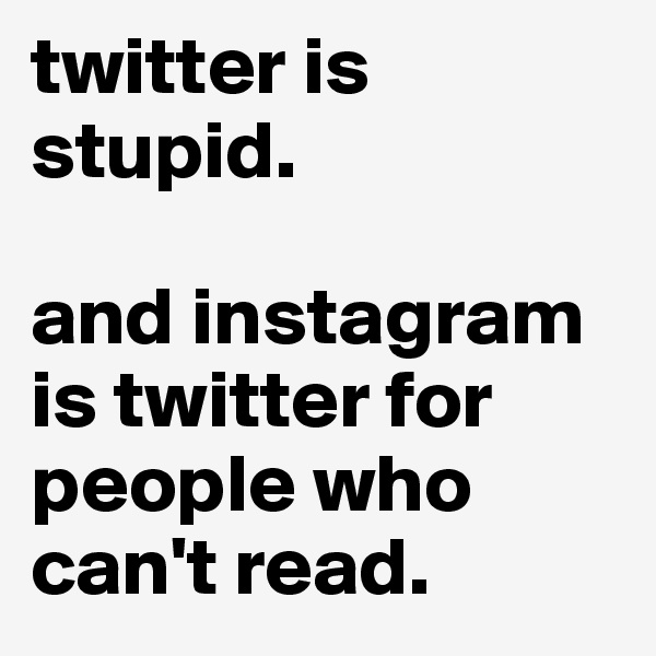 twitter is stupid.  and instagram is twitter for people who can't read.