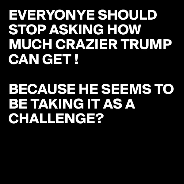 EVERYONYE SHOULD  STOP ASKING HOW MUCH CRAZIER TRUMP CAN GET !  BECAUSE HE SEEMS TO BE TAKING IT AS A CHALLENGE?
