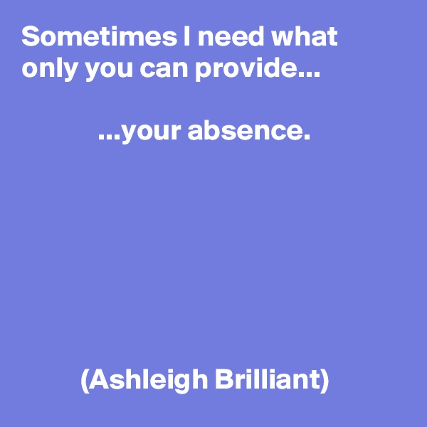 Sometimes I need what only you can provide...               ...your absence.                  (Ashleigh Brilliant)