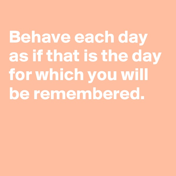 Behave each day as if that is the day for which you will be remembered.