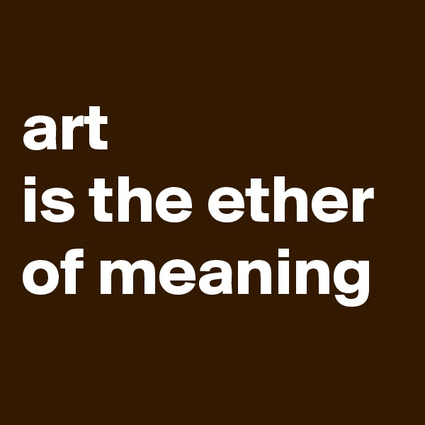 art  is the ether  of meaning