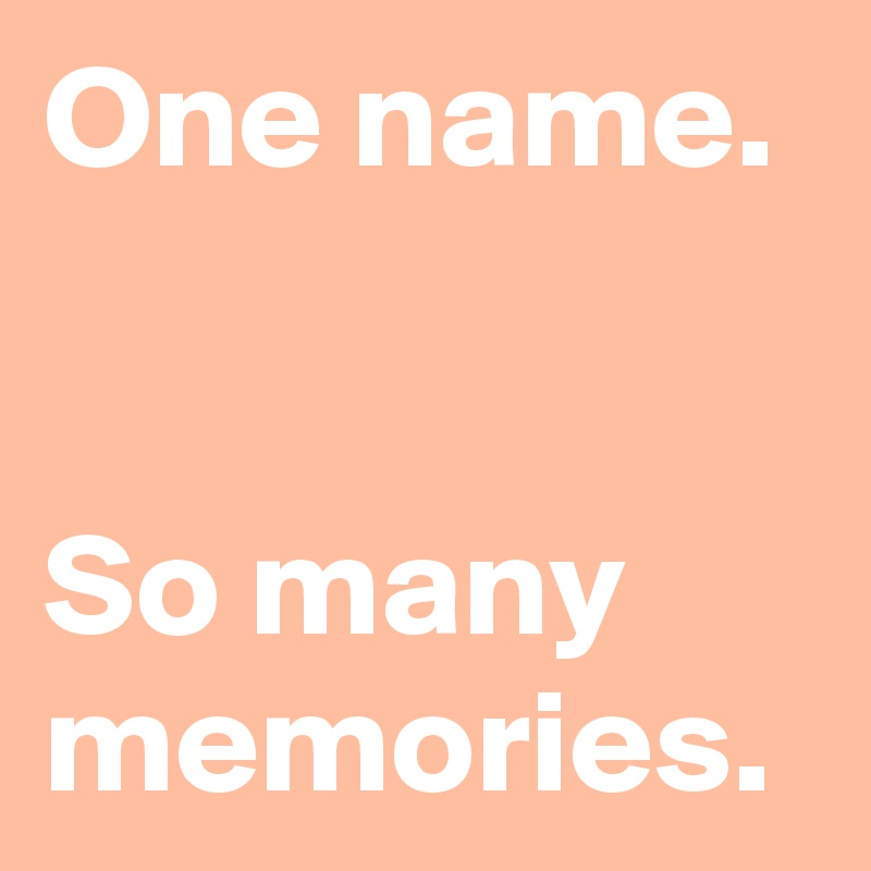 One name.    So many memories.