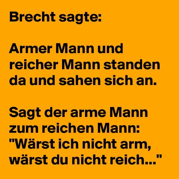 """Brecht sagte:  Armer Mann und reicher Mann standen da und sahen sich an.  Sagt der arme Mann zum reichen Mann: """"Wärst ich nicht arm, wärst du nicht reich..."""""""