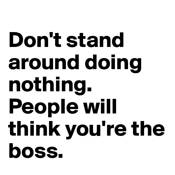 Don't stand around doing nothing. People will think you're the boss.
