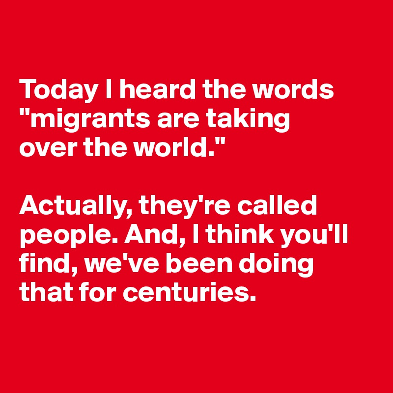 "Today I heard the words ""migrants are taking  over the world.""  Actually, they're called people. And, I think you'll find, we've been doing that for centuries."