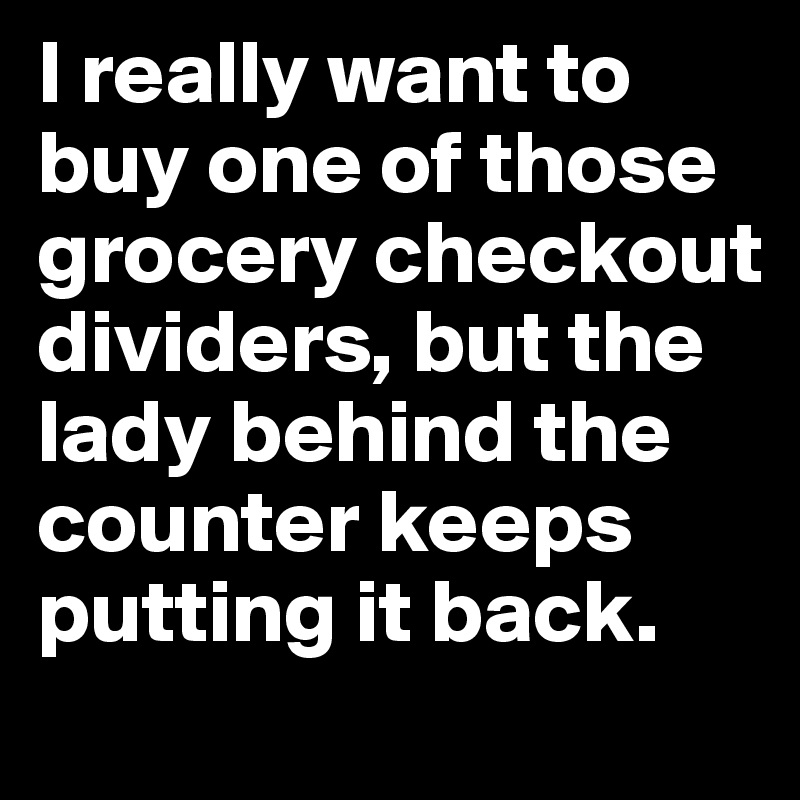 I really want to buy one of those grocery checkout dividers, but the lady behind the counter keeps putting it back.