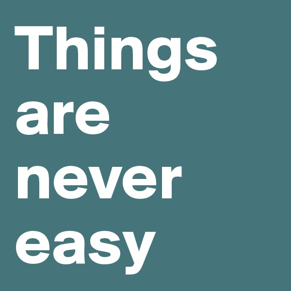 Things are never easy