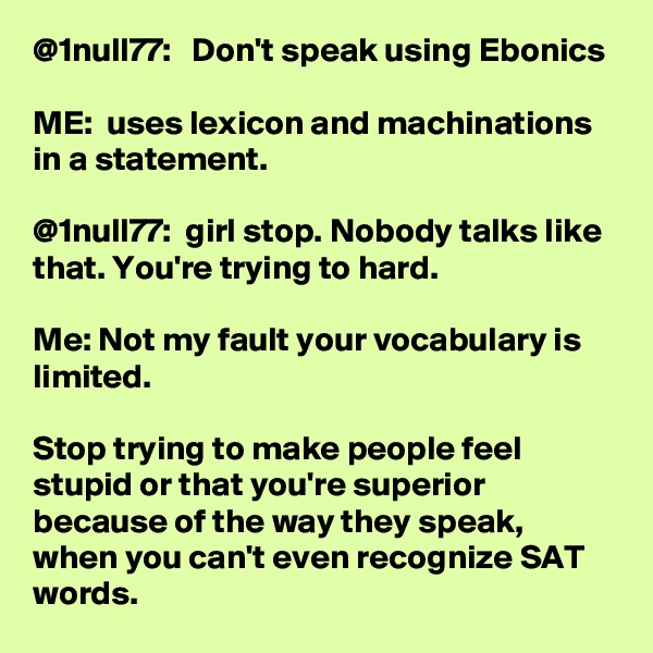 @1null77:   Don't speak using Ebonics   ME:  uses lexicon and machinations in a statement.   @1null77:  girl stop. Nobody talks like that. You're trying to hard.   Me: Not my fault your vocabulary is limited.   Stop trying to make people feel stupid or that you're superior because of the way they speak, when you can't even recognize SAT words.