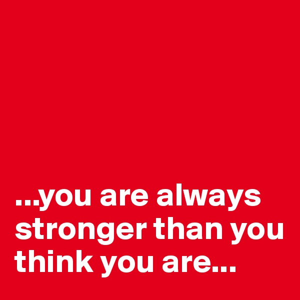 ...you are always stronger than you think you are...