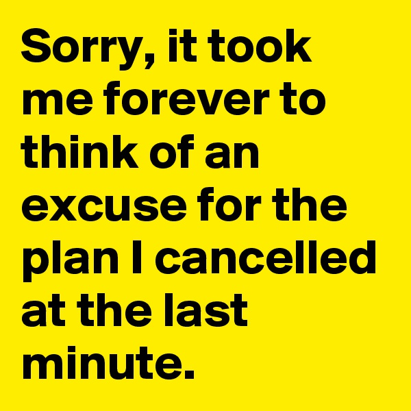 Sorry, it took me forever to think of an excuse for the plan I cancelled at the last minute.