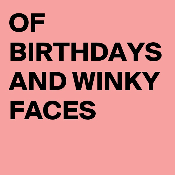 OF BIRTHDAYS AND WINKY FACES