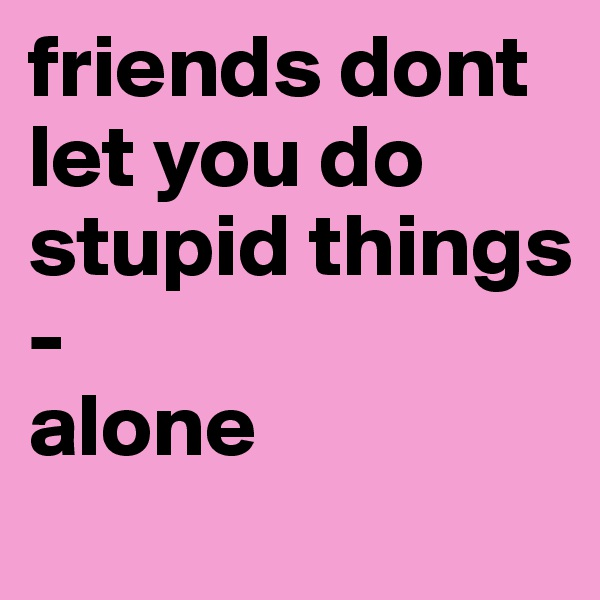 friends dont let you do stupid things - alone