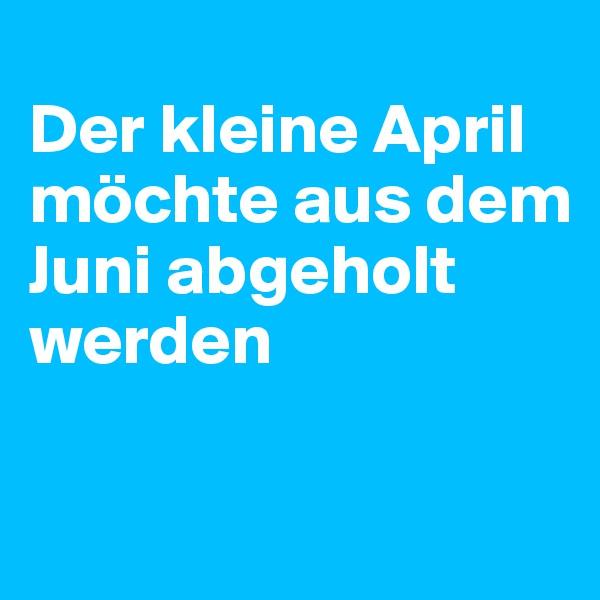 Der kleine April möchte aus dem Juni abgeholt werden