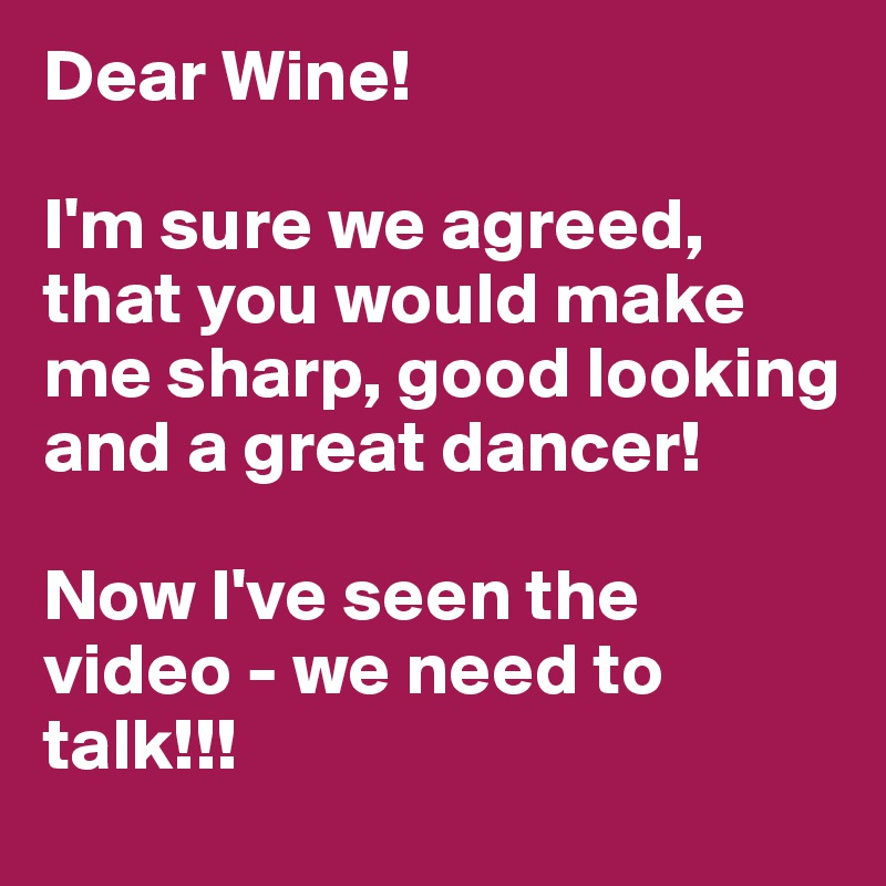 Dear Wine!   I'm sure we agreed, that you would make me sharp, good looking and a great dancer!   Now I've seen the video - we need to talk!!!